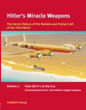 Hitler's Miracle Weapons Volume 2 : The Secret History of the Rockets and Flying Craft of the Third Reich Volume 2: From the V-1 to the A-9, Unconventional short- and medium-ranged Weapons