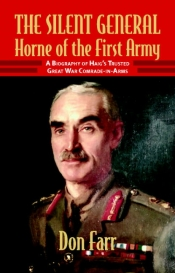 The Silent General; Horne of the First Army : A Biography of Haig's Trusted Great War Comrade-In-Arms
