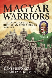 Magyar Warriors Volume 1 : The History of the Royal Hungarian Armed Forces 1919-1945