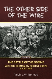 The Other Side of the Wire Volume 2 : The Battle of the Somme. With The German XIV Reserve Corps, 1 July 1916