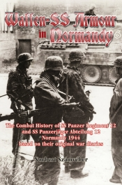 Waffen-SS Armour In Normandy : The Combat History of SS Panzer Regiment 12 and SS Panzerjaeger Abteilung 12, Normandy 1944 Based on Their Original War Diaries
