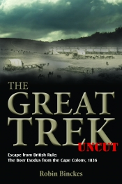 The Great Trek Uncut : Escape from British Rule: The Boer Exodus from the Cape Colony 1836