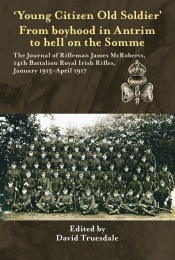 Young Citizen Old Soldier : From Boyhood in Antrim to Hell on the Somme The Journal of Rifleman James McRoberts 14th Battalion Royal Irish Rifles January 1915-April 1917