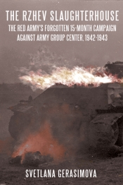 The Rzhev Slaughterhouse : The Red Army's Forgotten 15-month Campaign Against Army Group Center 1942-1943