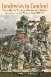 Landrecies To Cambrai : Case Studies of German Offensive and Defensive Operations on the Western Front 1914-17