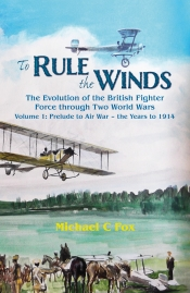 To Rule The Winds : The Evolution of the British Fighter Force through Two World Wars Volume 1: Prelude to Air War - the Years to 1914