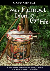 With Trumpet, Drum and Fife : A Short Treatise Covering The Rise and Fall of Military Musical Instruments on the Battlefield