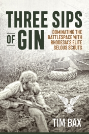 Three Sips of Gin : Dominating the Battlespace with Rhodesia's Elite Selous Scouts
