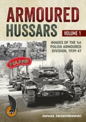 Armoured Hussars Volume 1 : Images of the Polish 1st Armoured Division 1939-47