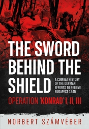 The Sword Behind the Shield : A Combat History of the German Efforts to Relieve Budapest 1945 - Operation 'Konrad' I, II, III