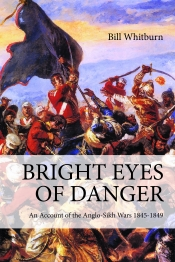 Bright Eyes Of Danger : An Account of the Anglo-Sikh Wars 1845-1849