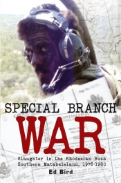Special Branch War : Slaughter in the Rhodesian Bush. Southern Matabeleland 1976-1980