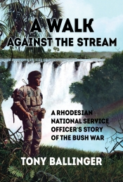 A Walk Against the Stream : A Rhodesian National Service Officer's Story of the Bush War