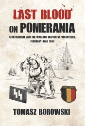 Last Blood on Pomerania : Leon Degrelle and the Walloon Waffen SS Volunteers February-May 1945