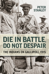 Die in Battle Do Not Despair : The Indians on Gallipoli 1915