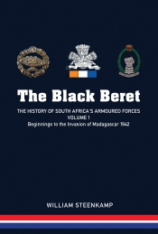 The Black Beret : The History of South Africa's Armoured Forces Volume 1 - Beginnings to the Invasion of Madagascar 1942