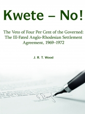 Kwete-No! : The Veto of Four Per Cent of the Governed: The ill-fated Anglo-Rhodesian Settlement Agreement 1969-1972