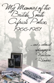 My Memoirs of the British South Africa Police 1966-1981 : .... and a colonial upbringing in Northern Rhodesia