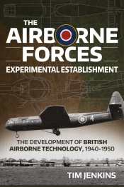 The Airborne Forces Experimental Establishment : The Development of British Airborne Technology 1940-1950