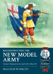 Reconstructing the New Model Army Volume 1 : Regimental Lists April 1645 to May 1649