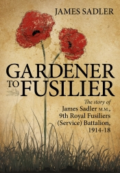 Gardener to Fusilier : The Story of James Sadler M.M., 9th Royal Fusiliers (Service) Battalion 1914-18