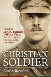 The Christian Soldier : The Life Of Lt. Col. Bernard William Vann, V.C., M.C. and Bar, Croix de Guerre avec Palmes