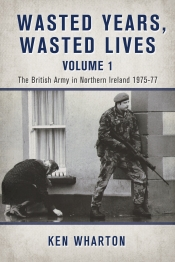 Wasted Years Wasted Lives Volume 1 : The British Army in Northern Ireland 1975-77