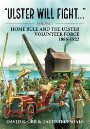 Ulster Will Fight Volume 1 : Home Rule and the Ulster Volunteer Force 1886-1922