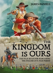 The Kingdom Is Ours : Fast Play Rules for Wargaming the English Civil War Period