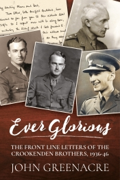 Ever Glorious : The Front Line Letters of the Crookenden Brothers 1936-46