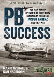 PBSuccess : The CIA's Covert Operation to Overthrow Guatemalan President Jacobo Arbenz June-July 1954