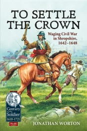 To Settle the Crown : Waging Civil War in Shropshire 1642-1648