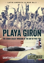 Playa Giron : The Cuban Exiles' Invasion at the Bay of Pigs 1961