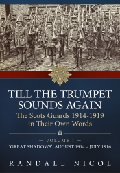 Till The Trumpet Sounds Again : The Scots Guards 1914-1919 in Their Own Words. Volume 1: 'Great Shadows' August 1914 - July 1916