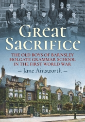Great Sacrifice : The Old Boys of Barnsley Holgate Grammar School in the First World War