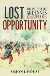 Lost Opportunity : The Battle of the Ardennes 22 August 1914