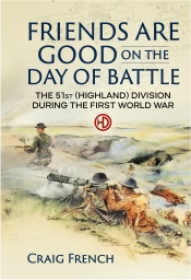 Friends are Good on the Day of Battle : The 51st (Highland) Division during the First World War