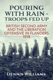 Pouring With Rain - Troops Fed Up : British Second Army and the Liberation Offensive in Flanders 1918