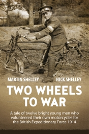 Two Wheels To War : A Tale of Twelve Bright Young Men Who Volunteered Their Own Motorcycles for the British Expeditionary Force 1914