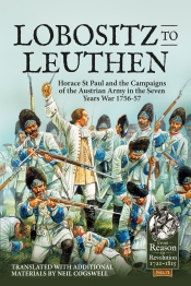 From Lobositz to Leuthen : Horace St Paul and the Campaigns of the Austrian Army in the Seven Years War 1756-57