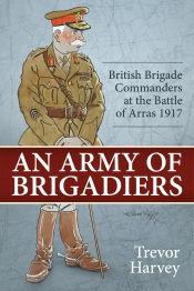 An Army of Brigadiers : British Brigade Commanders at the Battle of Arras 1917