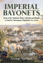 Imperial Bayonets : Tactics of the Napoleonic Battery, Battalion and Brigade as Found in Contemporary Regulations