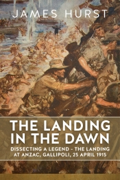 The Landing in the Dawn : Dissecting a Legend - The Landing at ANZAC, Gallipoli, 25 April 1915
