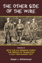 The Other Side Of The Wire Volume 3 : With The XIV Reserve Corps: The Period of Transition 2 July 1916-August 1917
