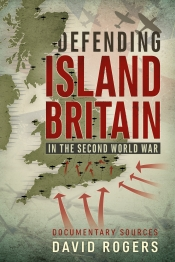 Defending Island Britain in the Second World War : Documentary Sources