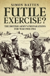 Futile Exercise? : The British Army's Preparations for War 1902-1914