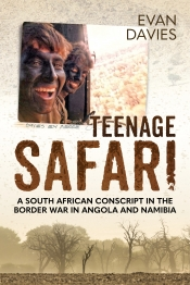 Teenage Safari : A South African Conscript in the Border War in Angola and Namibia