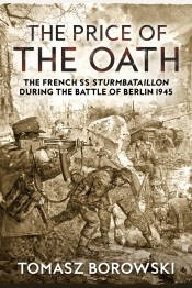 The Price of the Oath : The French SS Sturmbataillon During the Battle of Berlin 1945