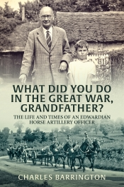 What Did You Do in the Great War, Grandfather? : The Life and Times of an Edwardian Horse Artillery Officer