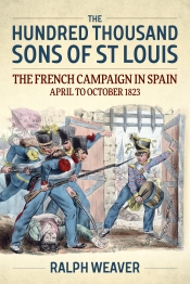 The Hundred Thousand Sons of St Louis : The French Campaign in Spain April to October 1823